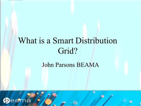 1 John Parsons BEAMA What is a Smart Distribution Grid?