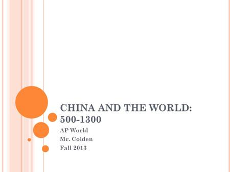 CHINA AND THE WORLD: 500-1300 AP World Mr. Colden Fall 2013.