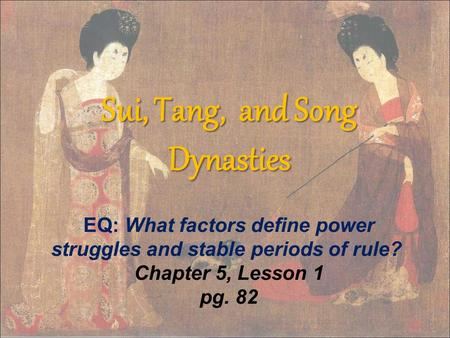Sui, Tang, and Song Dynasties EQ: What factors define power struggles and stable periods of rule?  Chapter 5, Lesson 1 pg. 82.