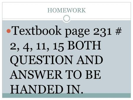 HOMEWORK Textbook page 231 # 2, 4, 11, 15 BOTH QUESTION AND ANSWER TO BE HANDED IN.