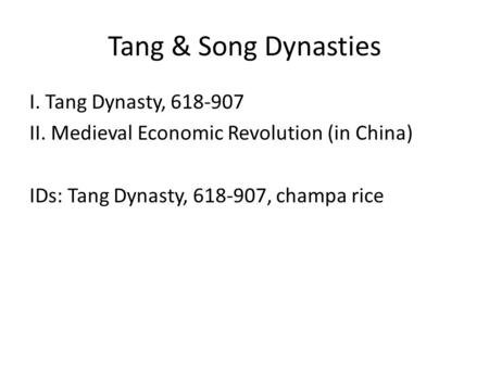 Tang & Song Dynasties I. Tang Dynasty, 618-907 II. Medieval Economic Revolution (in China) IDs: Tang Dynasty, 618-907, champa rice.