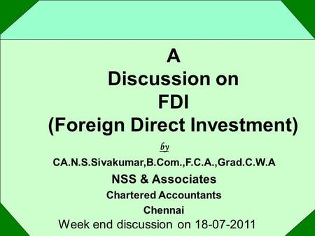 A Discussion on FDI (Foreign Direct Investment) Week end discussion on 18-07-2011 by CA.N.S.Sivakumar,B.Com.,F.C.A.,Grad.C.W.A NSS & Associates Chartered.