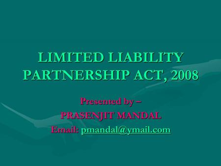 LIMITED LIABILITY PARTNERSHIP ACT, 2008 Presented by – PRASENJIT MANDAL