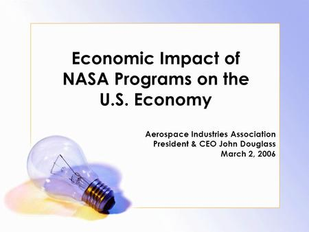 Economic Impact of NASA Programs on the U.S. Economy Aerospace Industries Association President & CEO John Douglass March 2, 2006.