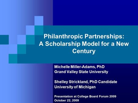 Philanthropic Partnerships: A Scholarship Model for a New Century Michelle Miller-Adams, PhD Grand Valley State University Shelley Strickland, PhD Candidate.