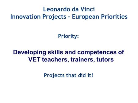 Leonardo da Vinci Innovation Projects - European Priorities Priority: Developing skills and competences of VET teachers, trainers, tutors Projects that.