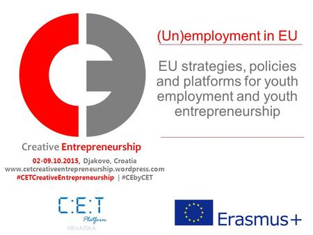 (Un)employment in EU EU strategies, policies and platforms for youth employment and youth entrepreneurship 02-09.10.2015, Djakovo, Croatia www.cetcreativeentrepreneurship.wordpress.com.
