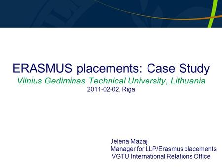 ERASMUS placements: Case Study Vilnius Gediminas Technical University, Lithuania 2011-02-02, Riga Jelena Mazaj Manager for LLP/Erasmus placements VGTU.