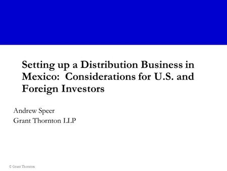 © Grant Thornton Setting up a Distribution Business in Mexico: Considerations for U.S. and Foreign Investors Andrew Speer Grant Thornton LLP.