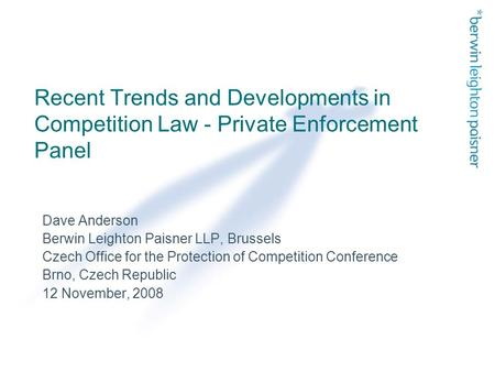 Recent Trends and Developments in Competition Law - Private Enforcement Panel Dave Anderson Berwin Leighton Paisner LLP, Brussels Czech Office for the.
