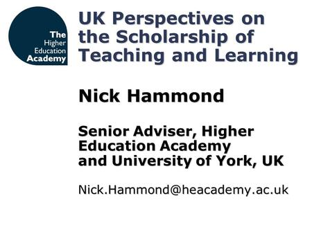 UK Perspectives on the Scholarship of Teaching and Learning Nick Hammond Senior Adviser, Higher Education Academy and University of York, UK