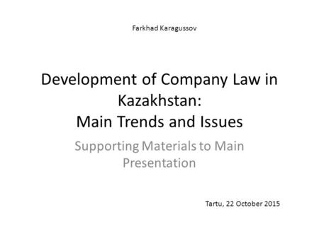 Development of Company Law in Kazakhstan: Main Trends and Issues Supporting Materials to Main Presentation Tartu, 22 October 2015 Farkhad Karagussov.