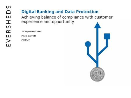 Digital Banking and Data Protection Achieving balance of compliance with customer experience and opportunity 30 September 2015 Paula Barrett Partner.