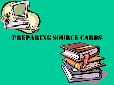 Preparing Source Cards. BOOK What information do I need? 1.Author's Name 2.Title of Book 3.City of Publication 4.Name of Publishing Company 5.Year of.