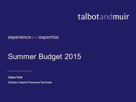 Experienceandexpertise Summer Budget 2015 Claire Trott Director, Head of Pensions Technical.