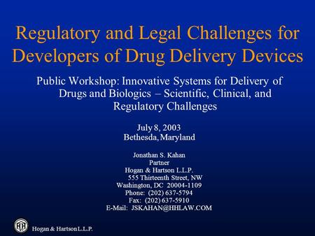 Hogan & Hartson L.L.P. Regulatory and Legal Challenges for Developers of Drug Delivery Devices Public Workshop: Innovative Systems for Delivery of Drugs.