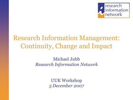 Research Information Management: Continuity, Change and Impact Michael Jubb Research Information Network UUK Workshop 5 December 2007.