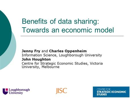 Benefits of data sharing: Towards an economic model Jenny Fry and Charles Oppenheim Information Science, Loughborough University John Houghton Centre for.
