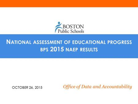 N ATIONAL ASSESSMENT OF EDUCATIONAL PROGRESS BPS 2015 NAEP RESULTS Office of Data and Accountability OCTOBER 26, 2015.