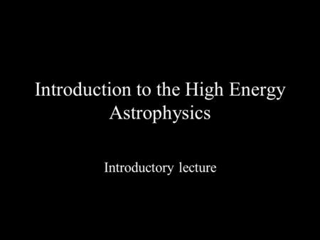Introduction to the High Energy Astrophysics Introductory lecture.