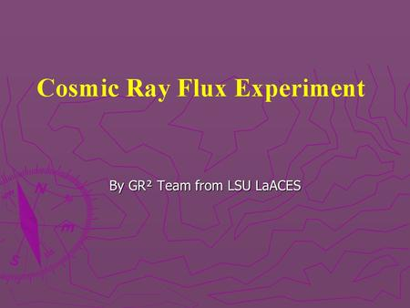 By GR² Team from LSU LaACES. Science Background Cosmic rays are high energy particles constantly hitting the Earth's atmosphere Cosmic rays are high energy.