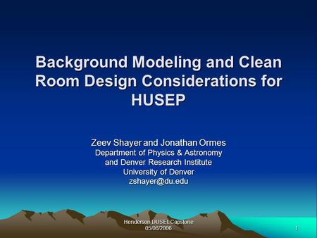 1 Henderson DUSEL Capstone 05/06/2006 Background Modeling and Clean Room Design Considerations for HUSEP Zeev Shayer and Jonathan Ormes Department of Physics.