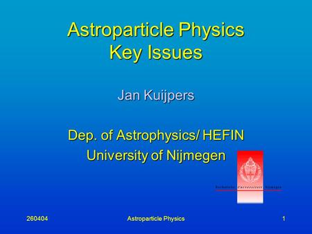 260404Astroparticle Physics1 Astroparticle Physics Key Issues Jan Kuijpers Dep. of Astrophysics/ HEFIN University of Nijmegen.