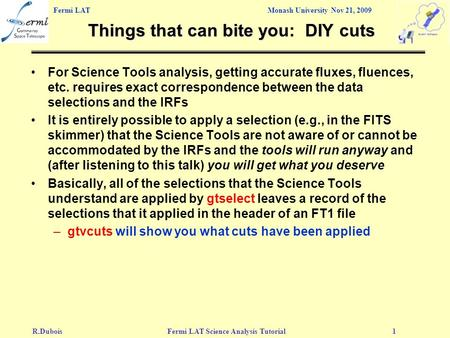 Fermi LAT Monash University Nov 21, 2009 R.DuboisFermi LAT Science Analysis Tutorial1 Things that can bite you: DIY cuts For Science Tools analysis, getting.