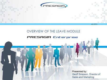 OVERVIEW OF THE LEAVE MODULE Presented by: Geoff Simpson, Director of Sales and Marketing July 2013.