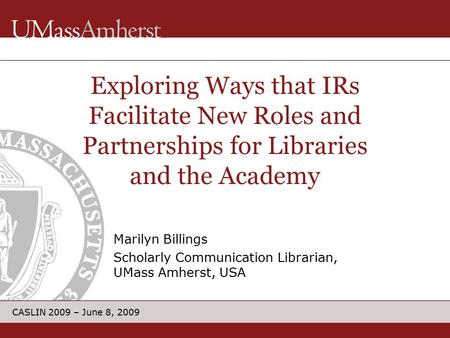 CASLIN 2009 – June 8, 2009 Marilyn Billings Scholarly Communication Librarian, UMass Amherst, USA Exploring Ways that IRs Facilitate New Roles and Partnerships.