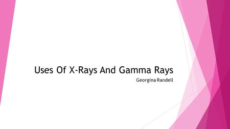 Uses Of X-Rays And Gamma Rays Georgina Randell. Similarities and difference and how x- rays images are created  X-rays and gamma rays are used in medicine.