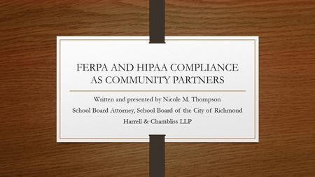 FERPA AND HIPAA COMPLIANCE AS COMMUNITY PARTNERS Written and presented by Nicole M. Thompson School Board Attorney, School Board of the City of Richmond.