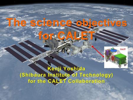 The science objectives for CALET Kenji Yoshida (Shibaura Institute of Technology) for the CALET Collaboration.