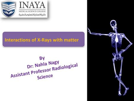 By Dr: Nahla Nagy Assistant Professor Radiological Science Interactions of X-Rays with matter.