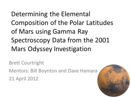 Determining the Elemental Composition of the Polar Latitudes of Mars using Gamma Ray Spectroscopy Data from the 2001 Mars Odyssey Investigation Brett Courtright.