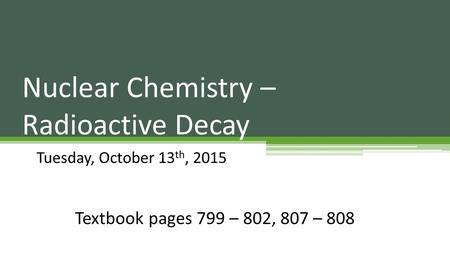 Nuclear Chemistry – Radioactive Decay Tuesday, October 13 th, 2015 Textbook pages 799 – 802, 807 – 808.