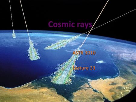 Cosmic rays ASTR 3010 Lecture 23. History of Cosmic Rays: 1785-1902 1785 Charles Coulomb 1785 Charles Coulomb o Discovered that charged body in the air.