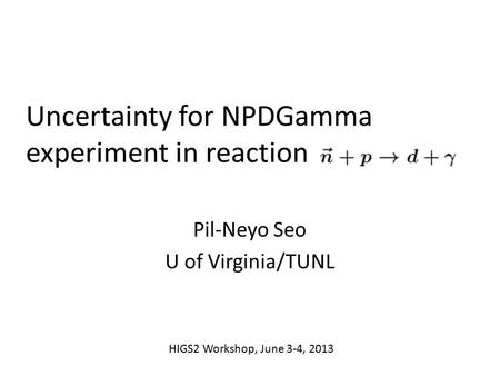 Uncertainty for NPDGamma experiment in reaction Pil-Neyo Seo U of Virginia/TUNL HIGS2 Workshop, June 3-4, 2013.