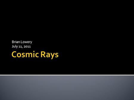 Brian Lowery July 11, 2011.  Primary  From space ▪ Lower energy cosmic rays come from sun ▪ Higher energy cosmic rays come from other places in the.