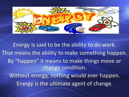 "Energy is said to be the ability to do work. That means the ability to make something happen. By ""happen"" it means to make things move or change condition."