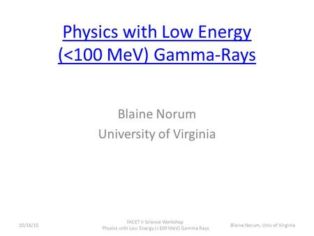 Physics with Low Energy (<100 MeV) Gamma-Rays Blaine Norum University of Virginia 10/16/15 FACET II Science Workshop Physics with Low Energy (<100 MeV)