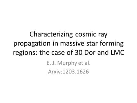 Characterizing cosmic ray propagation in massive star forming regions: the case of 30 Dor and LMC E. J. Murphy et al. Arxiv:1203.1626.