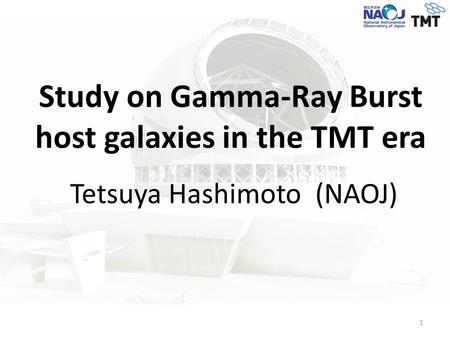 Study on Gamma-Ray Burst host galaxies in the TMT era Tetsuya Hashimoto (NAOJ) 1.