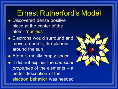 "Ernest Rutherford's Model l Discovered dense positive piece at the center of the atom- ""nucleus"" l Electrons would surround and move around it, like planets."