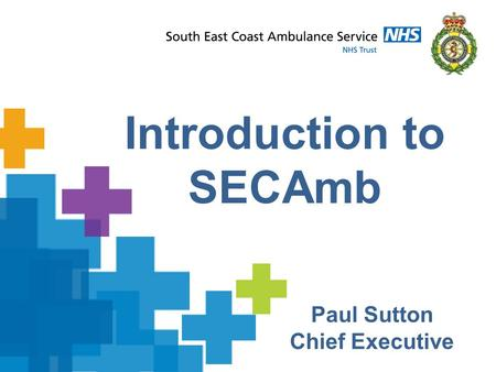 Introduction to SECAmb Paul Sutton Chief Executive.