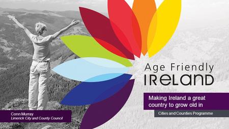 Cities and Counties Programme Making Ireland a great country to grow old in Conn Murray Limerick City and County Council.