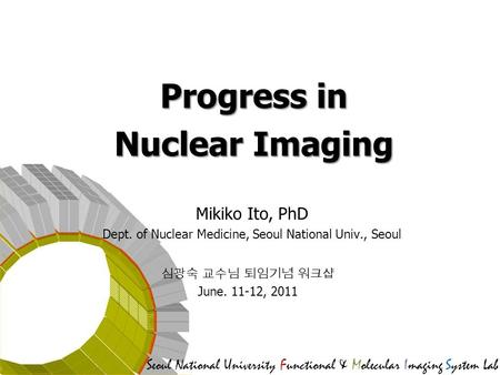 Seoul National University Functional & Molecular Imaging System Lab Progress in Nuclear Imaging Mikiko Ito, PhD Dept. of Nuclear Medicine, Seoul National.