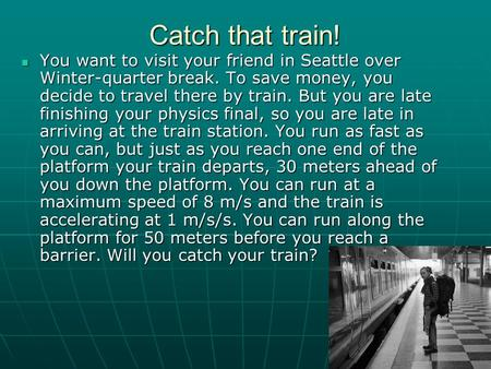 Catch that train! You want to visit your friend in Seattle over Winter-quarter break. To save money, you decide to travel there by train. But you are late.