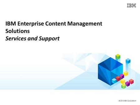 © 2013 IBM Corporation IBM Enterprise Content Management Solutions Services and Support.