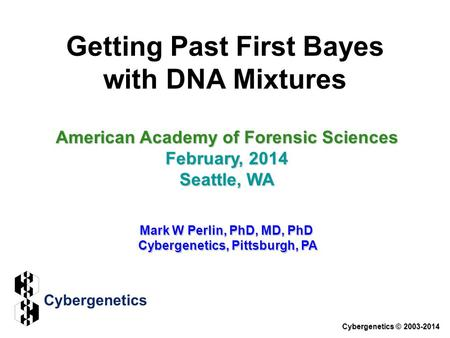 Getting Past First Bayes with DNA Mixtures American Academy of Forensic Sciences February, 2014 Seattle, WA Mark W Perlin, PhD, MD, PhD Cybergenetics,